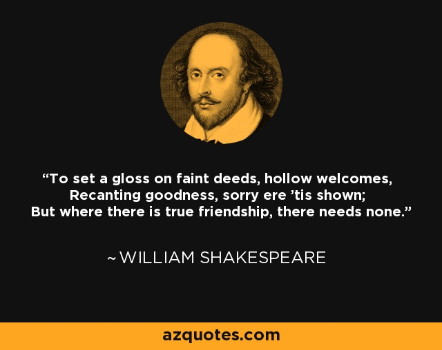 To set a gloss on faint deeds, hollow welcomes, Recanting goodness, sorry ere 'tis shown; But where there is true friendship, there needs none. - William Shakespeare