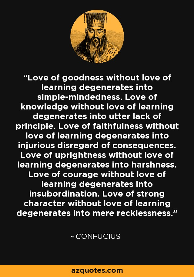 Love of goodness without love of learning degenerates into simple-mindedness. Love of knowledge without love of learning degenerates into utter lack of principle. Love of faithfulness without love of learning degenerates into injurious disregard of consequences. Love of uprightness without love of learning degenerates into harshness. Love of courage without love of learning degenerates into insubordination. Love of strong character without love of learning degenerates into mere recklessness. - Confucius