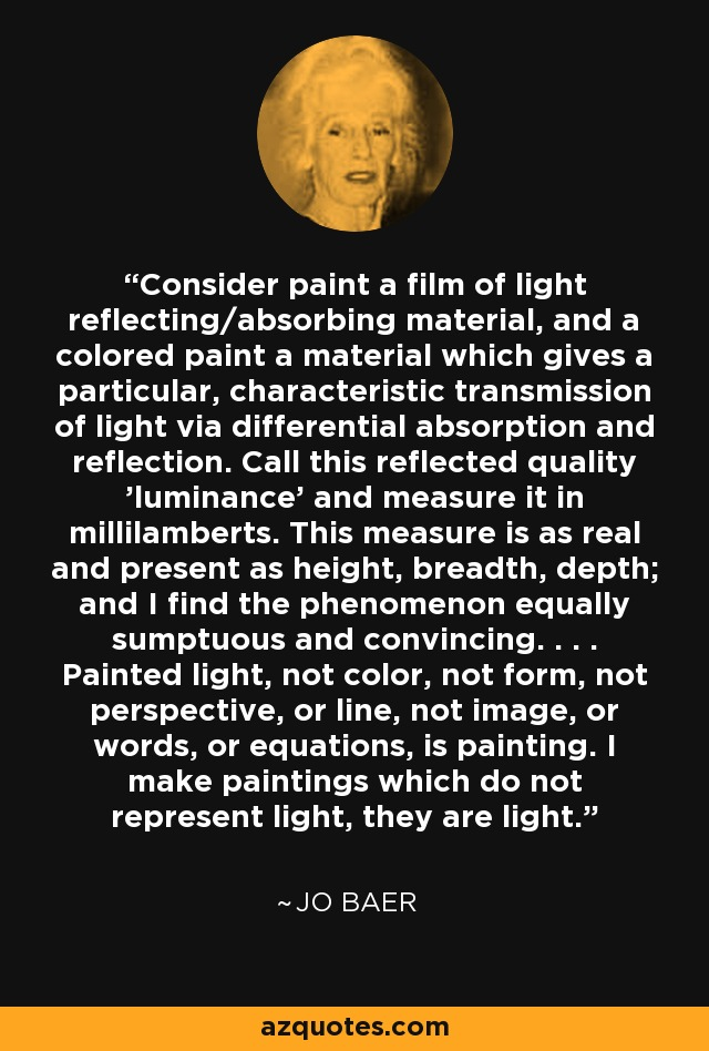 Consider paint a film of light reflecting/absorbing material, and a colored paint a material which gives a particular, characteristic transmission of light via differential absorption and reflection. Call this reflected quality 'luminance' and measure it in millilamberts. This measure is as real and present as height, breadth, depth; and I find the phenomenon equally sumptuous and convincing. . . . Painted light, not color, not form, not perspective, or line, not image, or words, or equations, is painting. I make paintings which do not represent light, they are light. - Jo Baer