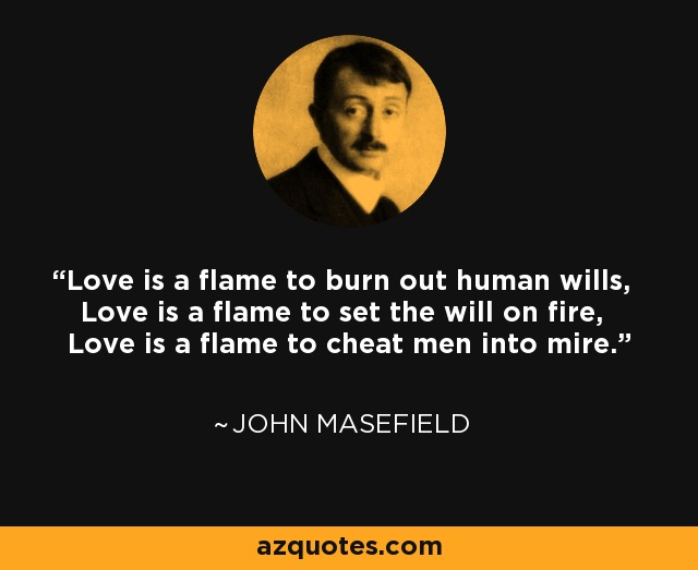 Love is a flame to burn out human wills, Love is a flame to set the will on fire, Love is a flame to cheat men into mire. - John Masefield