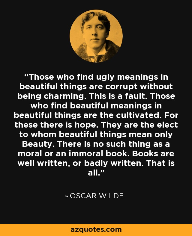 Image result for Those who find ugly meanings in beautiful things are corrupt without being charming.  This is a fault.  Those who find beautiful meanings in beautiful things are the cultivated.  For these there is hope.  They are the elect to whom beautiful things mean only Beauty.  There is no such thing as a moral or immoral book.  Books are well written, or badly written.  That is all.