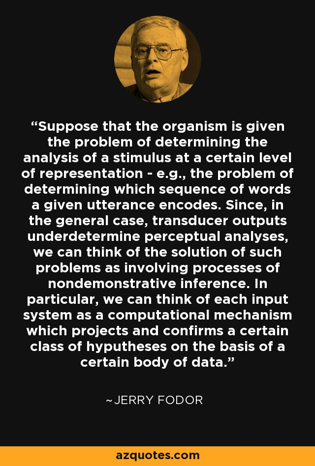 Suppose that the organism is given the problem of determining the analysis of a stimulus at a certain level of representation - e.g., the problem of determining which sequence of words a given utterance encodes. Since, in the general case, transducer outputs underdetermine perceptual analyses, we can think of the solution of such problems as involving processes of nondemonstrative inference. In particular, we can think of each input system as a computational mechanism which projects and confirms a certain class of hyputheses on the basis of a certain body of data. - Jerry Fodor