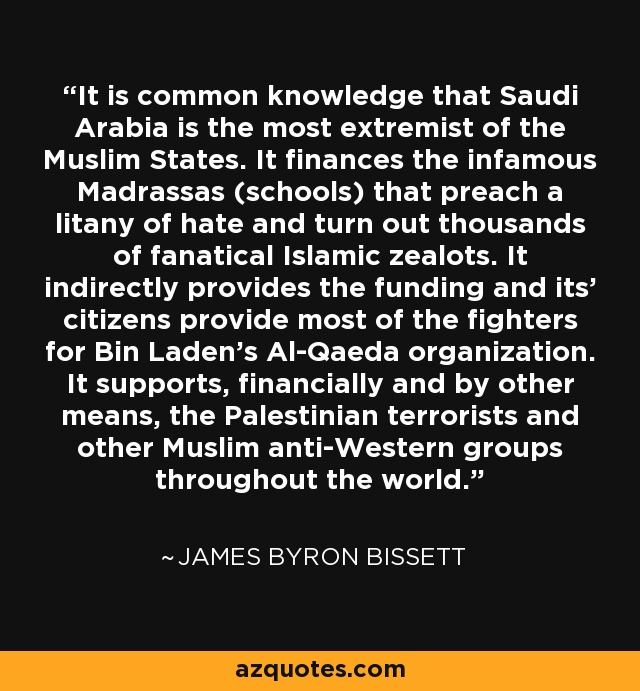It is common knowledge that Saudi Arabia is the most extremist of the Muslim States. It finances the infamous Madrassas (schools) that preach a litany of hate and turn out thousands of fanatical Islamic zealots. It indirectly provides the funding and its' citizens provide most of the fighters for Bin Laden's Al-Qaeda organization. It supports, financially and by other means, the Palestinian terrorists and other Muslim anti-Western groups throughout the world. - James Byron Bissett