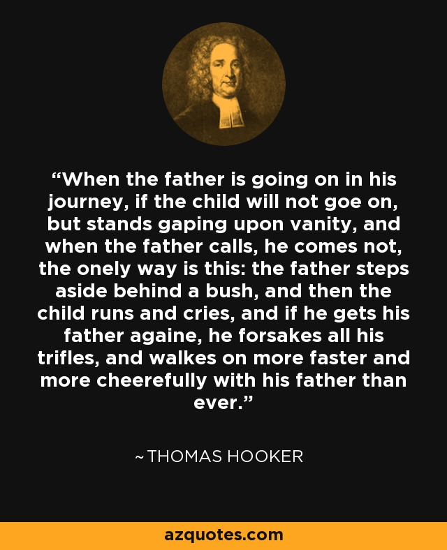 When the father is going on in his journey, if the child will not goe on, but stands gaping upon vanity, and when the father calls, he comes not, the onely way is this: the father steps aside behind a bush, and then the child runs and cries, and if he gets his father againe, he forsakes all his trifles, and walkes on more faster and more cheerefully with his father than ever. - Thomas Hooker