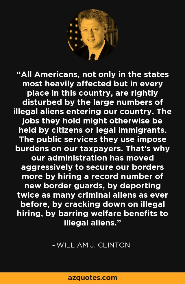 All Americans, not only in the states most heavily affected but in every place in this country, are rightly disturbed by the large numbers of illegal aliens entering our country. The jobs they hold might otherwise be held by citizens or legal immigrants; the public services they use impose burdens on our taxpayers. That's why our administration has moved aggressively to secure our borders more by hiring a record number of new border guards, by deporting twice as many criminal aliens as ever before, by cracking down on illegal hiring, by barring welfare benefits to illegal aliens. - William J. Clinton
