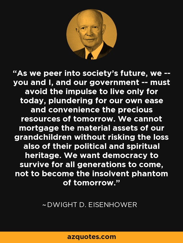 As we peer into society's future, we -- you and I, and our government -- must avoid the impulse to live only for today, plundering for our own ease and convenience the precious resources of tomorrow. We cannot mortgage the material assets of our grandchildren without risking the loss also of their political and spiritual heritage. We want democracy to survive for all generations to come, not to become the insolvent phantom of tomorrow. - Dwight D. Eisenhower