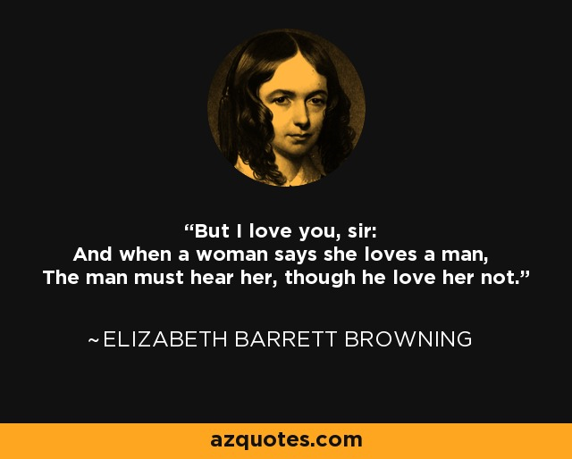 But I love you, sir: And when a woman says she loves a man, The man must hear her, though he love her not. - Elizabeth Barrett Browning