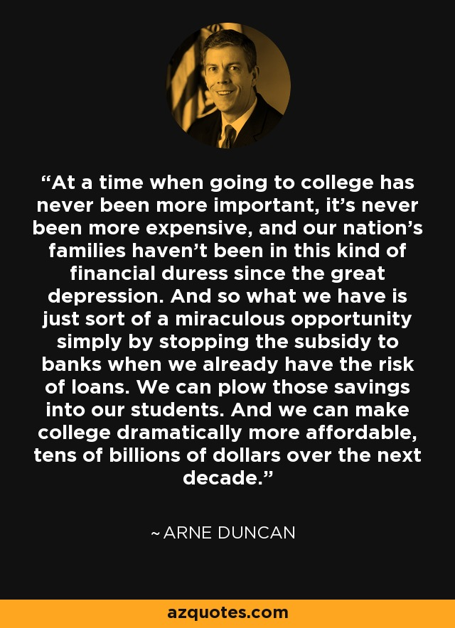 At a time when going to college has never been more important, it's never been more expensive, and our nation's families haven't been in this kind of financial duress since the great depression. And so what we have is just sort of a miraculous opportunity simply by stopping the subsidy to banks when we already have the risk of loans. We can plow those savings into our students. And we can make college dramatically more affordable, tens of billions of dollars over the next decade. - Arne Duncan