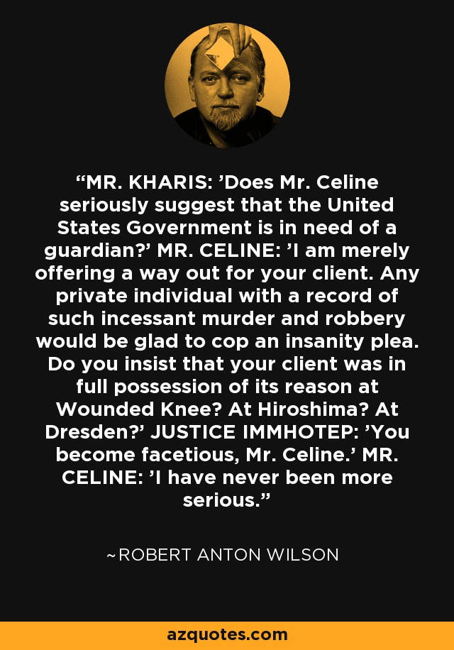 MR. KHARIS: 'Does Mr. Celine seriously suggest that the United States Government is in need of a guardian?' MR. CELINE: 'I am merely offering a way out for your client. Any private individual with a record of such incessant murder and robbery would be glad to cop an insanity plea. Do you insist that your client was in full possession of its reason at Wounded Knee? At Hiroshima? At Dresden?' JUSTICE IMMHOTEP: 'You become facetious, Mr. Celine.' MR. CELINE: 'I have never been more serious. - Robert Anton Wilson