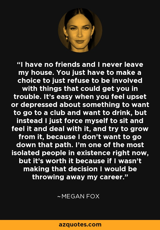 I have no friends and I never leave my house. You just have to make a choice to just refuse to be involved with things that could get you in trouble. It's easy when you feel upset or depressed about something to want to go to a club and want to drink, but instead I just force myself to sit and feel it and deal with it, and try to grow from it, because I don't want to go down that path. I'm one of the most isolated people in existence right now, but it's worth it because if I wasn't making that decision I would be throwing away my career. - Megan Fox