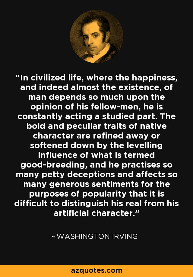 In civilized life, where the happiness, and indeed almost the existence, of man depends so much upon the opinion of his fellow-men, he is constantly acting a studied part. The bold and peculiar traits of native character are refined away or softened down by the levelling influence of what is termed good-breeding, and he practises so many petty deceptions and affects so many generous sentiments for the purposes of popularity that it is difficult to distinguish his real from his artificial character. - Washington Irving