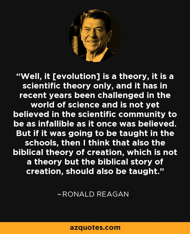 Well, it [evolution] is a theory, it is a scientific theory only, and it has in recent years been challenged in the world of science and is not yet believed in the scientific community to be as infallible as it once was believed. But if it was going to be taught in the schools, then I think that also the biblical theory of creation, which is not a theory but the biblical story of creation, should also be taught. - Ronald Reagan