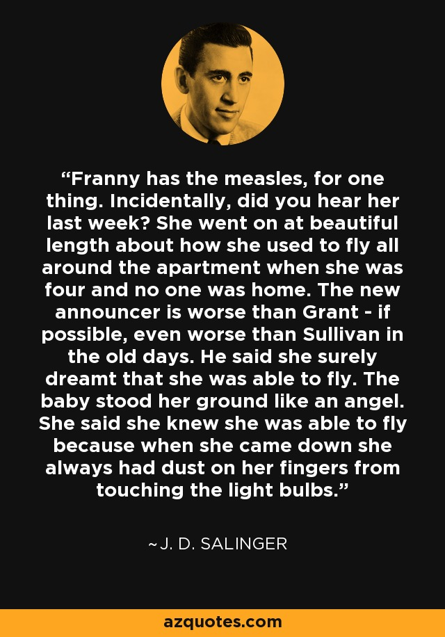 Franny has the measles, for one thing. Incidentally, did you hear her last week? She went on at beautiful length about how she used to fly all around the apartment when she was four and no one was home. The new announcer is worse than Grant - if possible, even worse than Sullivan in the old days. He said she surely dreamt that she was able to fly. The baby stood her ground like an angel. She said she knew she was able to fly because when she came down she always had dust on her fingers from touching the light bulbs. - J. D. Salinger