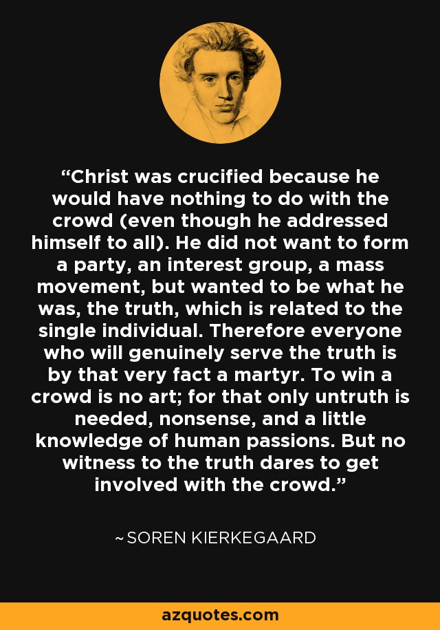 Christ was crucified because he would have nothing to do with the crowd (even though he addressed himself to all). He did not want to form a party, an interest group, a mass movement, but wanted to be what he was, the truth, which is related to the single individual. Therefore everyone who will genuinely serve the truth is by that very fact a martyr. To win a crowd is no art; for that only untruth is needed, nonsense, and a little knowledge of human passions. But no witness to the truth dares to get involved with the crowd. - Soren Kierkegaard