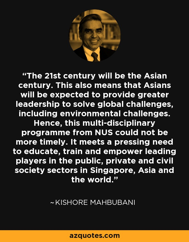 The 21st century will be the Asian century. This also means that Asians will be expected to provide greater leadership to solve global challenges, including environmental challenges. Hence, this multi-disciplinary programme from NUS could not be more timely. It meets a pressing need to educate, train and empower leading players in the public, private and civil society sectors in Singapore, Asia and the world. - Kishore Mahbubani