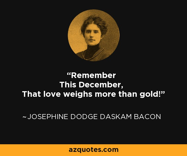 Remember This December, That love weighs more than gold! - Josephine Dodge Daskam Bacon