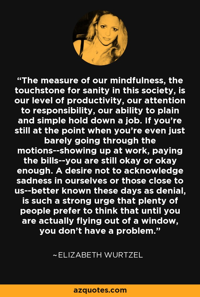 The measure of our mindfulness, the touchstone for sanity in this society, is our level of productivity, our attention to responsibility, our ability to plain and simple hold down a job. If you're still at the point when you're even just barely going through the motions--showing up at work, paying the bills--you are still okay or okay enough. A desire not to acknowledge sadness in ourselves or those close to us--better known these days as denial, is such a strong urge that plenty of people prefer to think that until you are actually flying out of a window, you don't have a problem. - Elizabeth Wurtzel