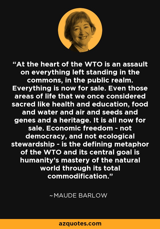 At the heart of the WTO is an assault on everything left standing in the commons, in the public realm. Everything is now for sale. Even those areas of life that we once considered sacred like health and education, food and water and air and seeds and genes and a heritage. It is all now for sale. Economic freedom - not democracy, and not ecological stewardship - is the defining metaphor of the WTO and its central goal is humanity's mastery of the natural world through its total commodification. - Maude Barlow