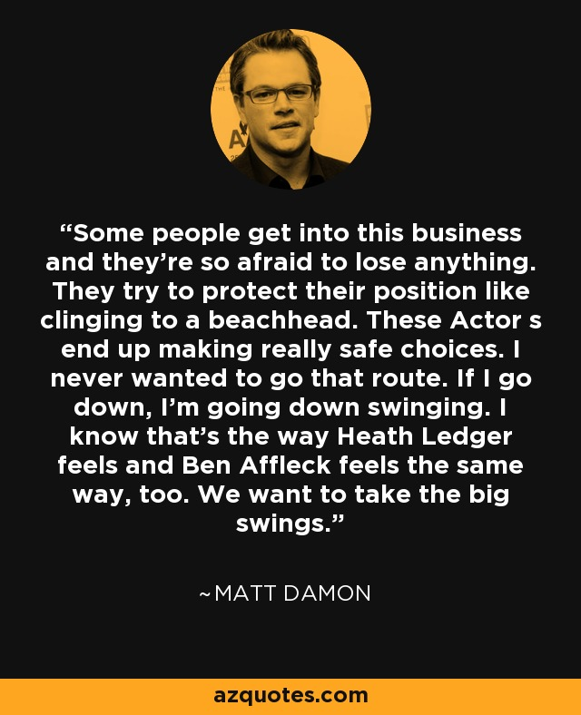 Some people get into this business and they're so afraid to lose anything. They try to protect their position like clinging to a beachhead. These Actor s end up making really safe choices. I never wanted to go that route. If I go down, I'm going down swinging. I know that's the way Heath Ledger feels and Ben Affleck feels the same way, too. We want to take the big swings. - Matt Damon