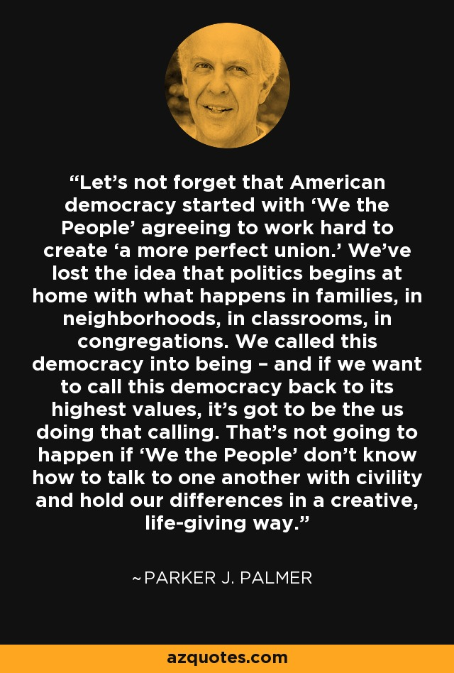 Let's not forget that American democracy started with 'We the People' agreeing to work hard to create 'a more perfect union.' We've lost the idea that politics begins at home with what happens in families, in neighborhoods, in classrooms, in congregations. We called this democracy into being – and if we want to call this democracy back to its highest values, it's got to be the us doing that calling. That's not going to happen if 'We the People' don't know how to talk to one another with civility and hold our differences in a creative, life-giving way. - Parker J. Palmer