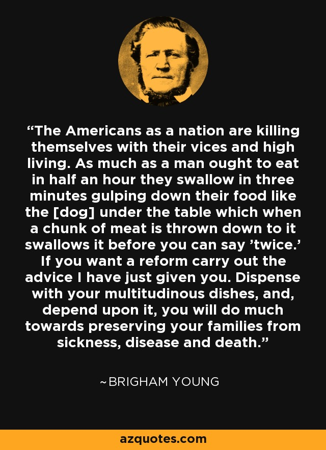 The Americans as a nation are killing themselves with their vices and high living. As much as a man ought to eat in half an hour they swallow in three minutes gulping down their food like the [dog] under the table which when a chunk of meat is thrown down to it swallows it before you can say 'twice.' If you want a reform carry out the advice I have just given you. Dispense with your multitudinous dishes, and, depend upon it, you will do much towards preserving your families from sickness, disease and death. - Brigham Young