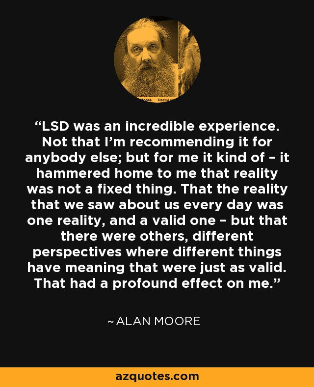LSD was an incredible experience. Not that I'm recommending it for anybody else; but for me it kind of – it hammered home to me that reality was not a fixed thing. That the reality that we saw about us every day was one reality, and a valid one – but that there were others, different perspectives where different things have meaning that were just as valid. That had a profound effect on me. - Alan Moore