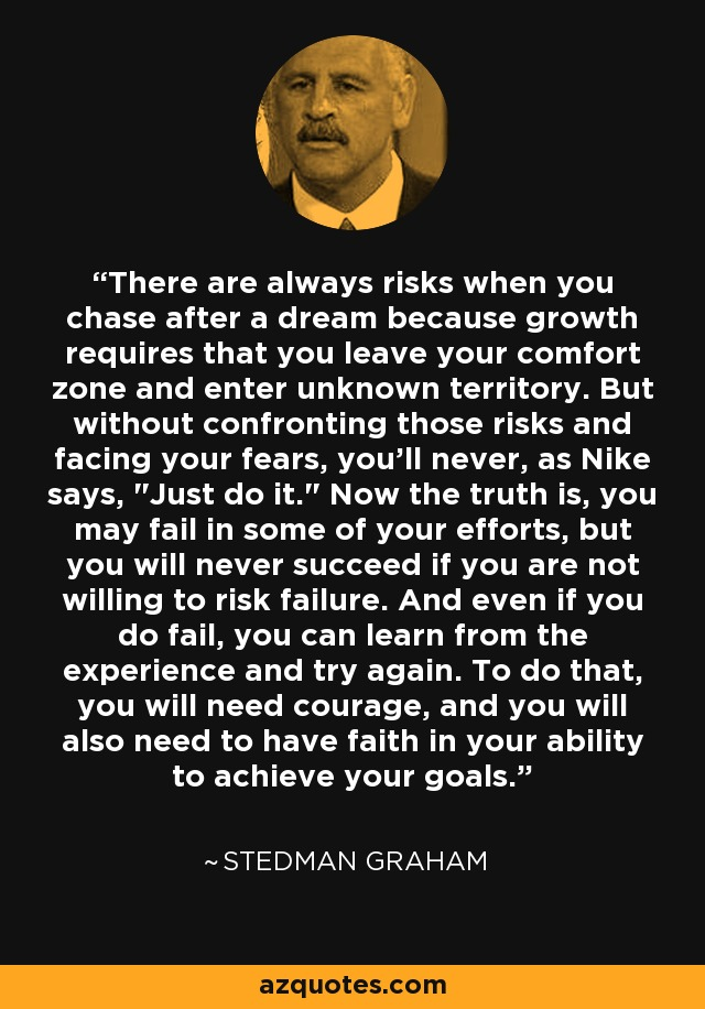 There are always risks when you chase after a dream because growth requires that you leave your comfort zone and enter unknown territory. But without confronting those risks and facing your fears, you'll never, as Nike says,