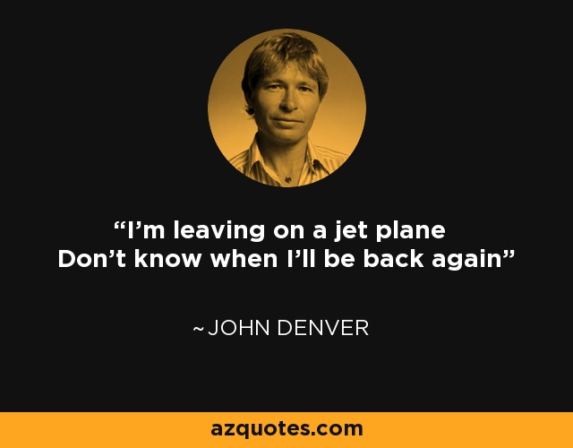 I'm leaving on a jet plane Don't know when I'll be back again - John Denver