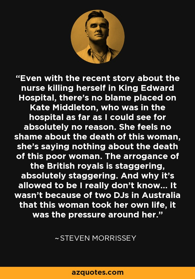 Even with the recent story about the nurse killing herself in King Edward Hospital, there's no blame placed on Kate Middleton, who was in the hospital as far as I could see for absolutely no reason. She feels no shame about the death of this woman, she's saying nothing about the death of this poor woman. The arrogance of the British royals is staggering, absolutely staggering. And why it's allowed to be I really don't know... It wasn't because of two DJs in Australia that this woman took her own life, it was the pressure around her. - Steven Morrissey