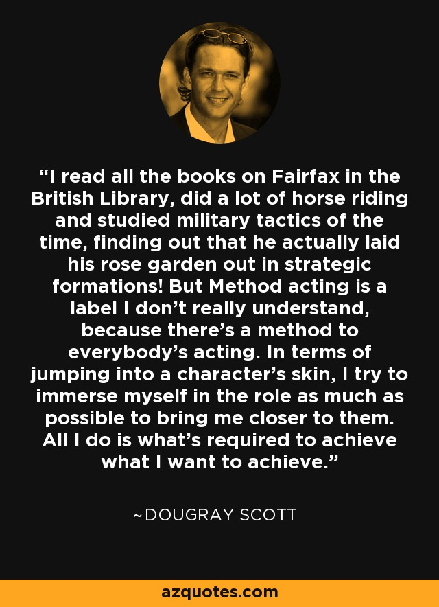 I read all the books on Fairfax in the British Library, did a lot of horse riding and studied military tactics of the time, finding out that he actually laid his rose garden out in strategic formations! But Method acting is a label I don't really understand, because there's a method to everybody's acting. In terms of jumping into a character's skin, I try to immerse myself in the role as much as possible to bring me closer to them. All I do is what's required to achieve what I want to achieve. - Dougray Scott