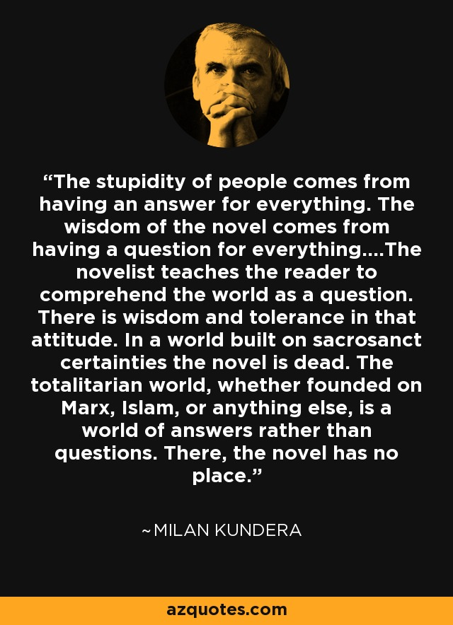 The stupidity of people comes from having an answer for everything. The wisdom of the novel comes from having a question for everything....The novelist teaches the reader to comprehend the world as a question. There is wisdom and tolerance in that attitude. In a world built on sacrosanct certainties the novel is dead. The totalitarian world, whether founded on Marx, Islam, or anything else, is a world of answers rather than questions. There, the novel has no place. - Milan Kundera