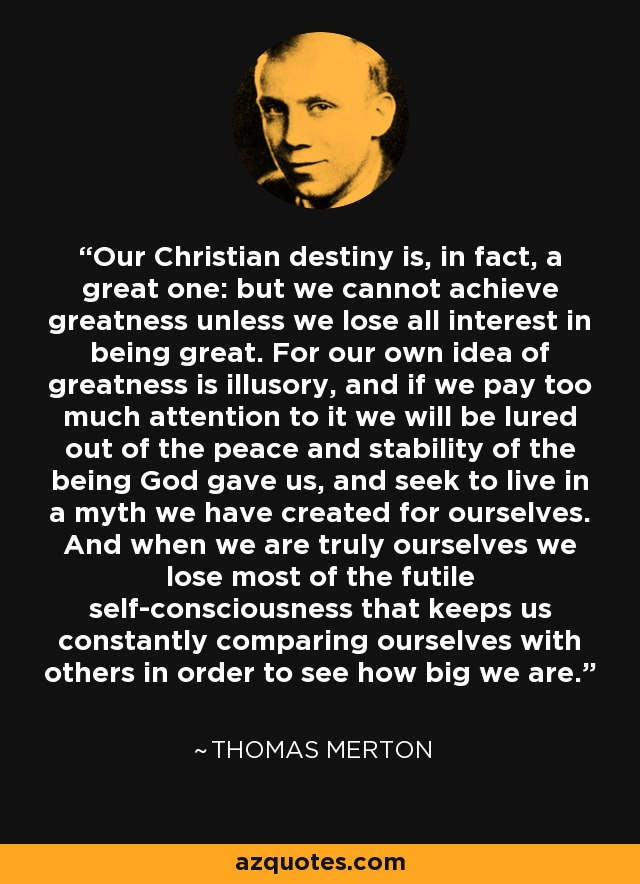 Our Christian destiny is, in fact, a great one: but we cannot achieve greatness unless we lose all interest in being great. For our own idea of greatness is illusory, and if we pay too much attention to it we will be lured out of the peace and stability of the being God gave us, and seek to live in a myth we have created for ourselves. And when we are truly ourselves we lose most of the futile self-consciousness that keeps us constantly comparing ourselves with others in order to see how big we are. - Thomas Merton