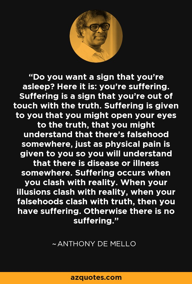 Do you want a sign that you're asleep? Here it is: you're suffering. Suffering is a sign that you're out of touch with the truth. Suffering is given to you that you might open your eyes to the truth, that you might understand that there's falsehood somewhere, just as physical pain is given to you so you will understand that there is disease or illness somewhere. Suffering occurs when you clash with reality. When your illusions clash with reality, when your falsehoods clash with truth, then you have suffering. Otherwise there is no suffering. - Anthony de Mello