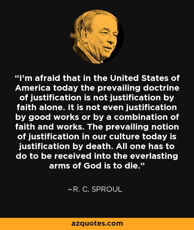 I'm afraid that in the United States of America today the prevailing doctrine of justification is not justification by faith alone. It is not even justification by good works or by a combination of faith and works. The prevailing notion of justification in our culture today is justification by death. All one has to do to be received into the everlasting arms of God is to die. - R. C. Sproul
