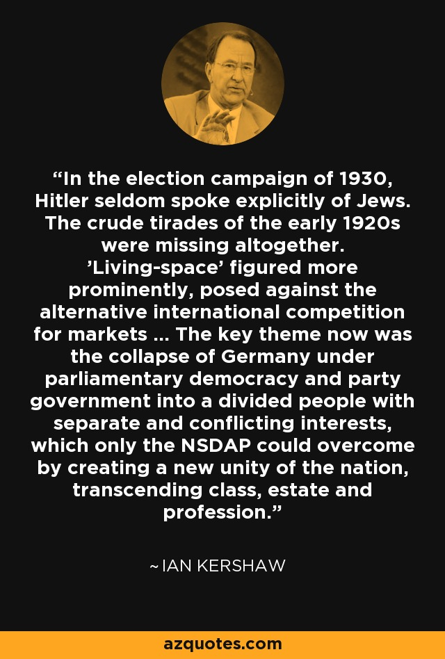 In the election campaign of 1930, Hitler seldom spoke explicitly of Jews. The crude tirades of the early 1920s were missing altogether. 'Living-space' figured more prominently, posed against the alternative international competition for markets ... The key theme now was the collapse of Germany under parliamentary democracy and party government into a divided people with separate and conflicting interests, which only the NSDAP could overcome by creating a new unity of the nation, transcending class, estate and profession. - Ian Kershaw