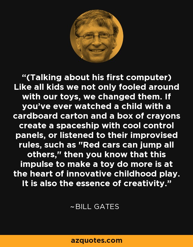 (Talking about his first computer) Like all kids we not only fooled around with our toys, we changed them. If you've ever watched a child with a cardboard carton and a box of crayons create a spaceship with cool control panels, or listened to their improvised rules, such as