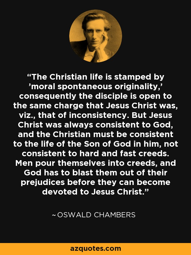 The Christian life is stamped by 'moral spontaneous originality,' consequently the disciple is open to the same charge that Jesus Christ was, viz., that of inconsistency. But Jesus Christ was always consistent to God, and the Christian must be consistent to the life of the Son of God in him, not consistent to hard and fast creeds. Men pour themselves into creeds, and God has to blast them out of their prejudices before they can become devoted to Jesus Christ. - Oswald Chambers