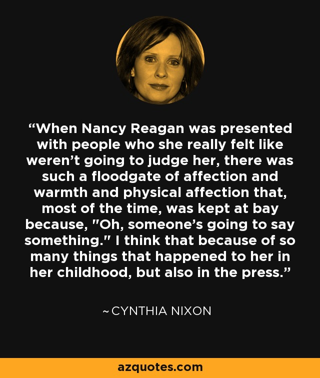 When Nancy Reagan was presented with people who she really felt like weren't going to judge her, there was such a floodgate of affection and warmth and physical affection that, most of the time, was kept at bay because,