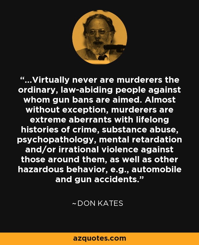 ...Virtually never are murderers the ordinary, law-abiding people against whom gun bans are aimed. Almost without exception, murderers are extreme aberrants with lifelong histories of crime, substance abuse, psychopathology, mental retardation and/or irrational violence against those around them, as well as other hazardous behavior, e.g., automobile and gun accidents. - Don Kates