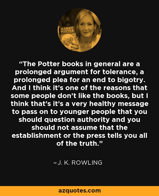 The Potter books in general are a prolonged argument for tolerance, a prolonged plea for an end to bigotry. And I think it's one of the reasons that some people don't like the books, but I think that's it's a very healthy message to pass on to younger people that you should question authority and you should not assume that the establishment or the press tells you all of the truth. - J. K. Rowling
