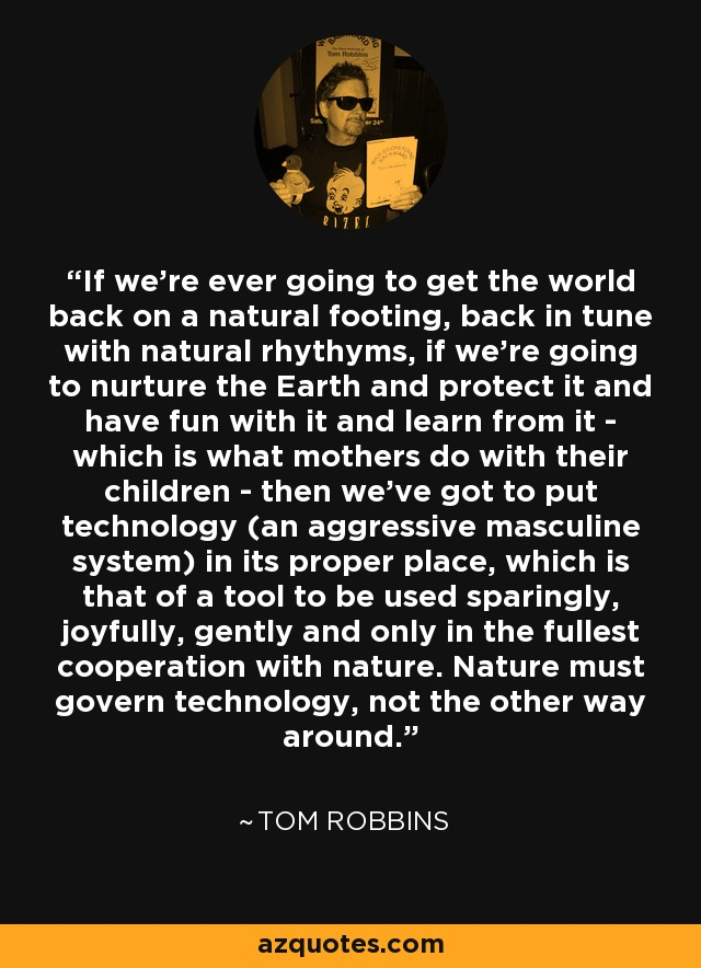 If we're ever going to get the world back on a natural footing, back in tune with natural rhythyms, if we're going to nurture the Earth and protect it and have fun with it and learn from it - which is what mothers do with their children - then we've got to put technology (an aggressive masculine system) in its proper place, which is that of a tool to be used sparingly, joyfully, gently and only in the fullest cooperation with nature. Nature must govern technology, not the other way around. - Tom Robbins
