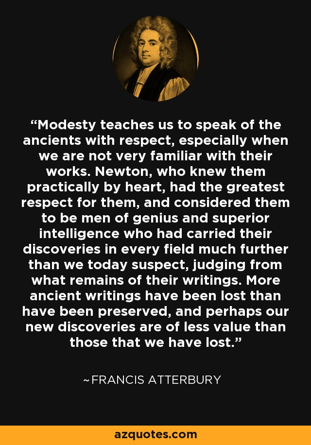 Modesty teaches us to speak of the ancients with respect, especially when we are not very familiar with their works. Newton, who knew them practically by heart, had the greatest respect for them, and considered them to be men of genius and superior intelligence who had carried their discoveries in every field much further than we today suspect, judging from what remains of their writings. More ancient writings have been lost than have been preserved, and perhaps our new discoveries are of less value than those that we have lost. - Francis Atterbury