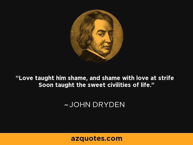 Love taught him shame, and shame with love at strife Soon taught the sweet civilities of life. - John Dryden
