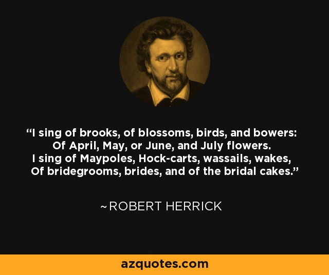 I sing of brooks, of blossoms, birds, and bowers: Of April, May, or June, and July flowers. I sing of Maypoles, Hock-carts, wassails, wakes, Of bridegrooms, brides, and of the bridal cakes. - Robert Herrick