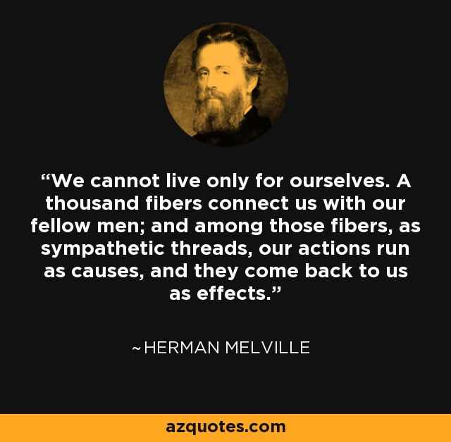 We cannot live only for ourselves. A thousand fibers connect us with our fellow men; and among those fibers, as sympathetic threads, our actions run as causes, and they come back to us as effects. - Henry Melvill