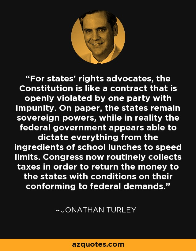 For states' rights advocates, the Constitution is like a contract that is openly violated by one party with impunity. On paper, the states remain sovereign powers, while in reality the federal government appears able to dictate everything from the ingredients of school lunches to speed limits. Congress now routinely collects taxes in order to return the money to the states with conditions on their conforming to federal demands. - Jonathan Turley