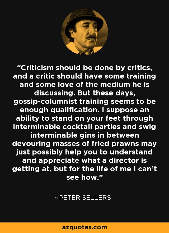 Criticism should be done by critics, and a critic should have some training and some love of the medium he is discussing. But these days, gossip-columnist training seems to be enough qualification. I suppose an ability to stand on your feet through interminable cocktail parties and swig interminable gins in between devouring masses of fried prawns may just possibly help you to understand and appreciate what a director is getting at, but for the life of me I can't see how. - Peter Sellers