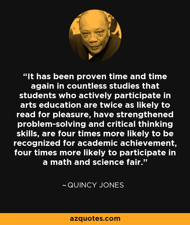 It has been proven time and time again in countless studies that students who actively participate in arts education are twice as likely to read for pleasure, have strengthened problem-solving and critical thinking skills, are four times more likely to be recognized for academic achievement, four times more likely to participate in a math and science fair. - Quincy Jones
