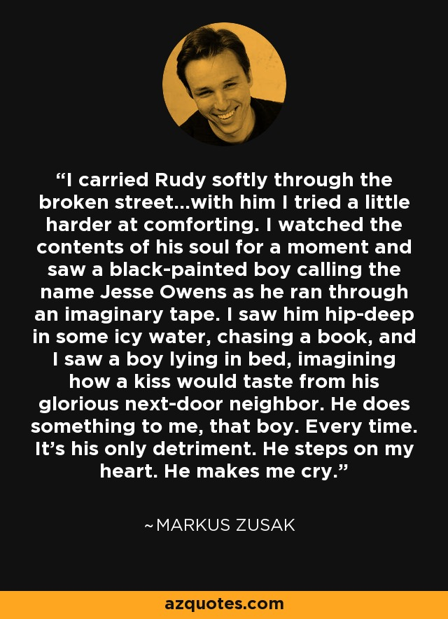 I carried [Rudy] softly through the broken street...with him I tried a little harder [at comforting]. I watched the contents of his soul for a moment and saw a black-painted boy calling the name Jesse Owens as he ran through an imaginary tape. I saw him hip-deep in some icy water, chasing a book, and I saw a boy lying in bed, imagining how a kiss would taste from his glorious next-door neighbor. He does something to me, that boy. Every time. It's his only detriment. He steps on my heart. He makes me cry. - Markus Zusak