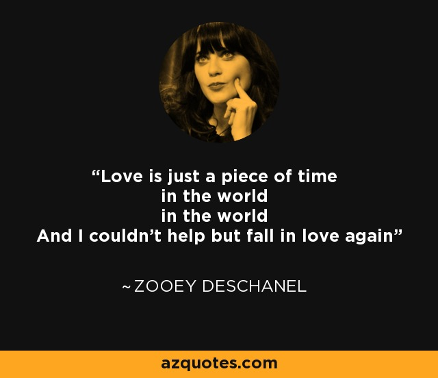 Love is just a piece of time in the world in the world And I couldn't help but fall in love again - Zooey Deschanel
